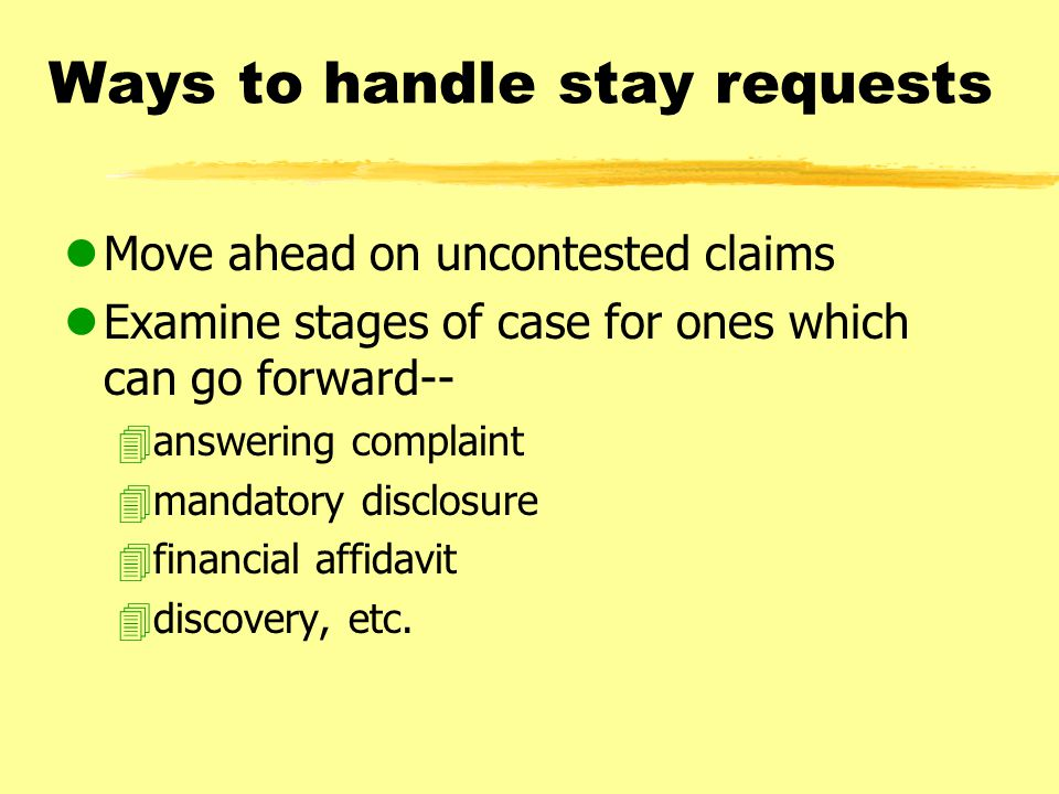 Ways to handle stay requests lMove ahead on uncontested claims lExamine stages of case for ones which can go forward-- 4answering complaint 4mandatory disclosure 4financial affidavit 4discovery, etc.