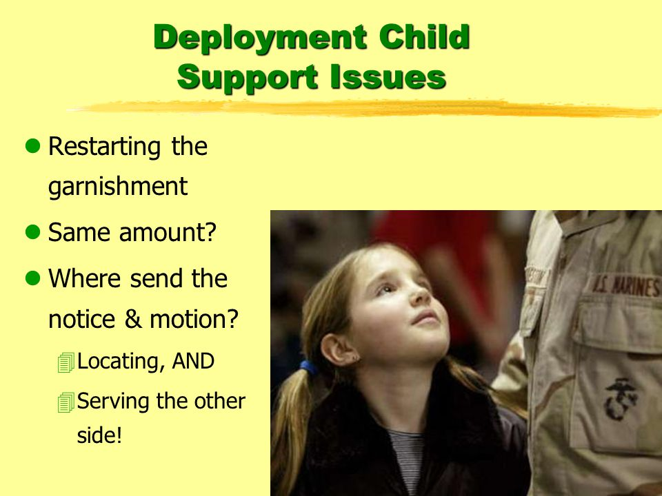 Deployment Child Support Issues lRestarting the garnishment lSame amount.