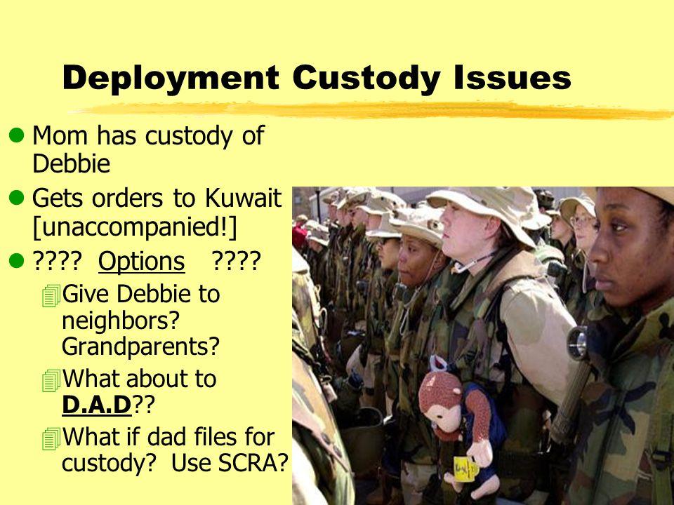 Deployment Custody Issues lMom has custody of Debbie lGets orders to Kuwait [unaccompanied!] l .