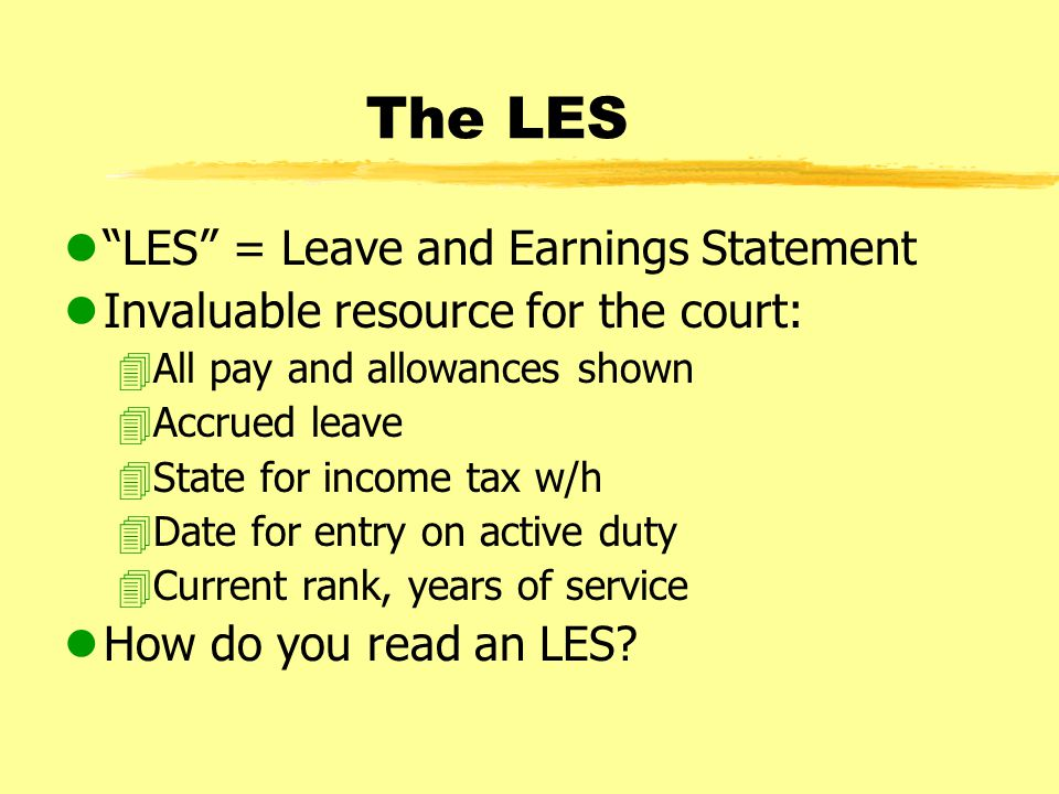 The LES l LES = Leave and Earnings Statement lInvaluable resource for the court: 4All pay and allowances shown 4Accrued leave 4State for income tax w/h 4Date for entry on active duty 4Current rank, years of service lHow do you read an LES?