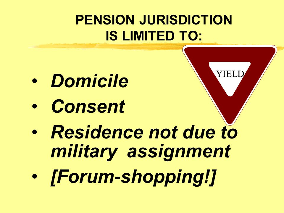 PENSION JURISDICTION IS LIMITED TO: Domicile Consent Residence not due to military assignment [Forum-shopping!] YIELD