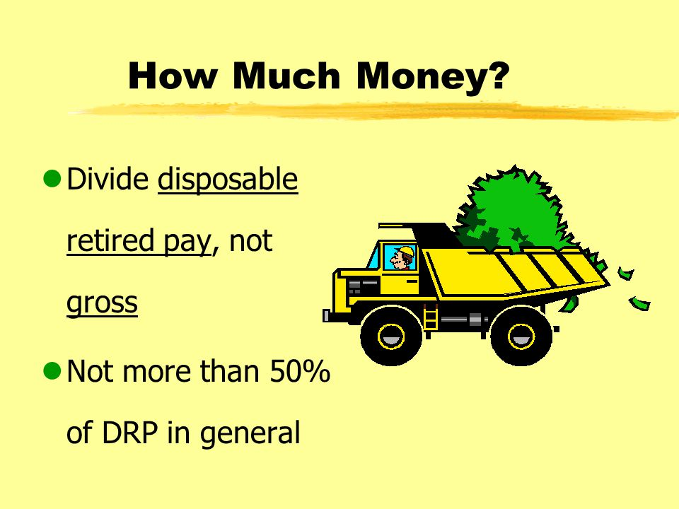 How Much Money? lDivide disposable retired pay, not gross lNot more than 50% of DRP in general
