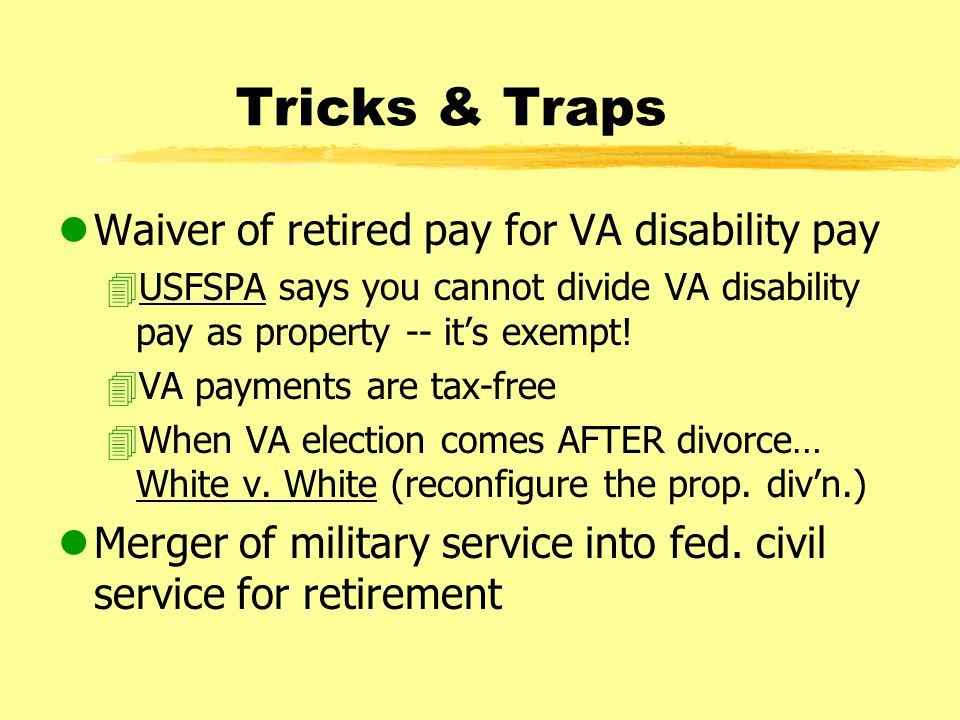 Tricks & Traps lWaiver of retired pay for VA disability pay 4USFSPA says you cannot divide VA disability pay as property -- it's exempt.