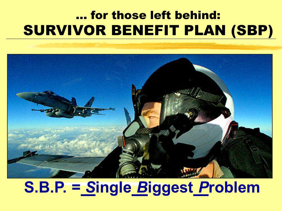 ... for those left behind: SURVIVOR BENEFIT PLAN (SBP) S.B.P. = Single Biggest Problem
