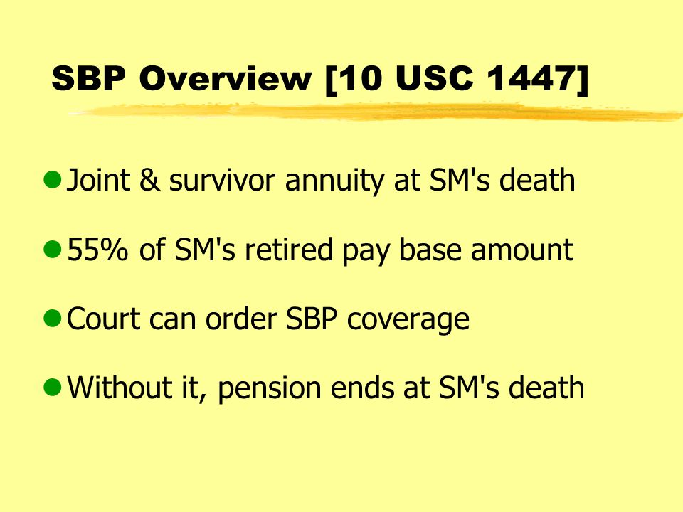 SBP Overview [10 USC 1447] lJoint & survivor annuity at SM s death l55% of SM s retired pay base amount lCourt can order SBP coverage lWithout it, pension ends at SM s death