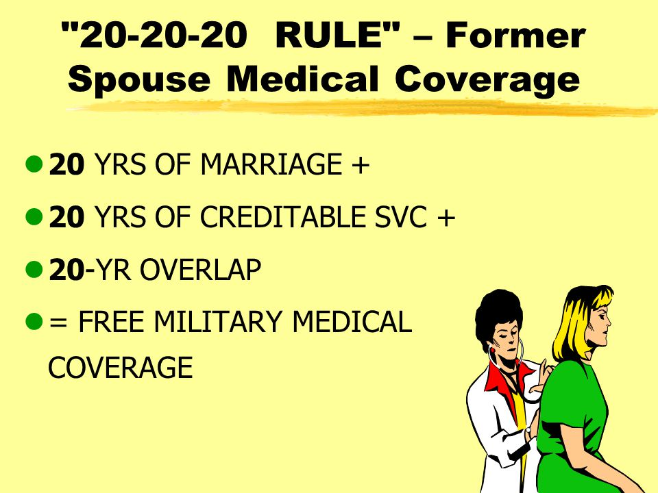 20-20-20 RULE – Former Spouse Medical Coverage l20 YRS OF MARRIAGE + l20 YRS OF CREDITABLE SVC + l20-YR OVERLAP l= FREE MILITARY MEDICAL COVERAGE