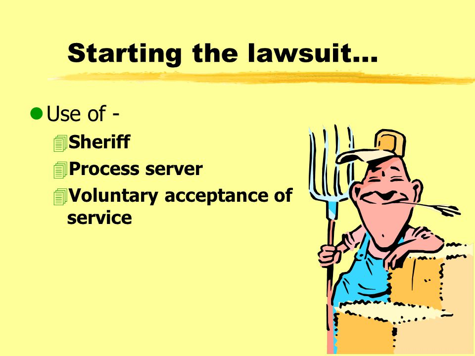 Starting the lawsuit... lUse of - 4Sheriff 4Process server 4Voluntary acceptance of service