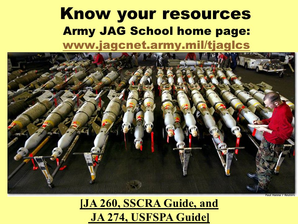 Know your resources Army JAG School home page: www.jagcnet.army.mil/tjaglcs www.jagcnet.army.mil/tjaglcs [JA 260, SSCRA Guide, and JA 274, USFSPA Guide]