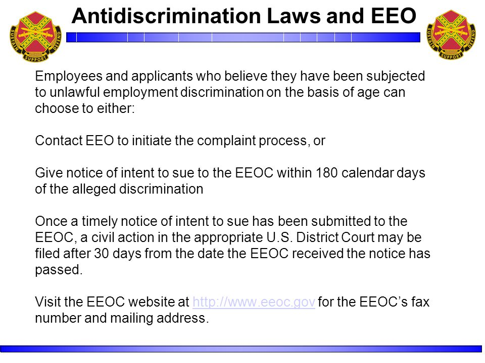 Employees and applicants who believe they have been subjected to unlawful employment discrimination on the basis of age can choose to either: Contact EEO to initiate the complaint process, or Give notice of intent to sue to the EEOC within 180 calendar days of the alleged discrimination Once a timely notice of intent to sue has been submitted to the EEOC, a civil action in the appropriate U.S.