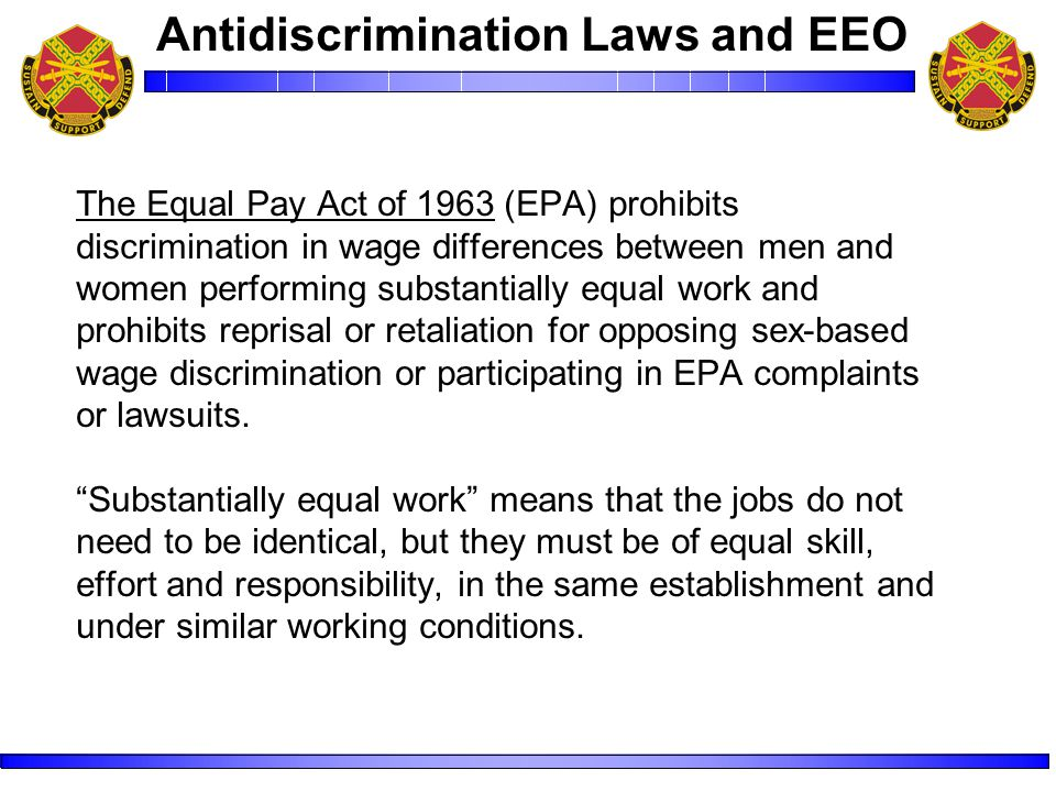 The Equal Pay Act of 1963 (EPA) prohibits discrimination in wage differences between men and women performing substantially equal work and prohibits reprisal or retaliation for opposing sex-based wage discrimination or participating in EPA complaints or lawsuits.