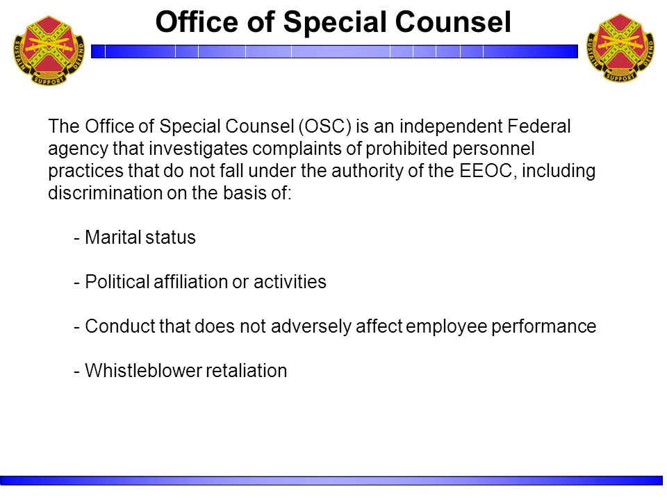 The Office of Special Counsel (OSC) is an independent Federal agency that investigates complaints of prohibited personnel practices that do not fall under the authority of the EEOC, including discrimination on the basis of: - Marital status - Political affiliation or activities - Conduct that does not adversely affect employee performance - Whistleblower retaliation Office of Special Counsel