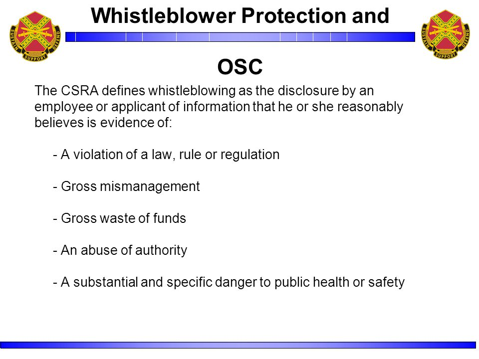 The CSRA defines whistleblowing as the disclosure by an employee or applicant of information that he or she reasonably believes is evidence of: - A violation of a law, rule or regulation - Gross mismanagement - Gross waste of funds - An abuse of authority - A substantial and specific danger to public health or safety Whistleblower Protection and OSC