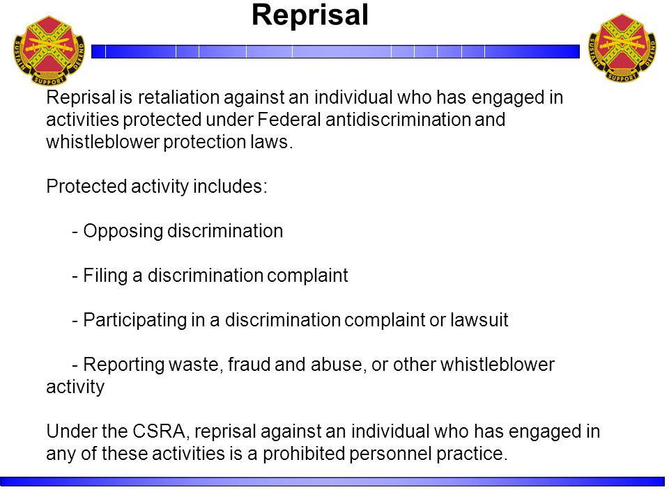 Reprisal is retaliation against an individual who has engaged in activities protected under Federal antidiscrimination and whistleblower protection laws.