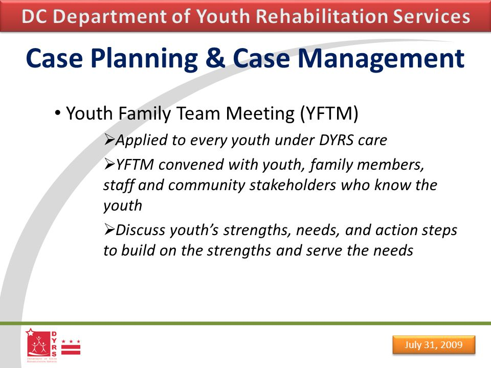 July 31, 2009 Case Planning & Case Management Youth Family Team Meeting (YFTM)  Applied to every youth under DYRS care  YFTM convened with youth, family members, staff and community stakeholders who know the youth  Discuss youth's strengths, needs, and action steps to build on the strengths and serve the needs