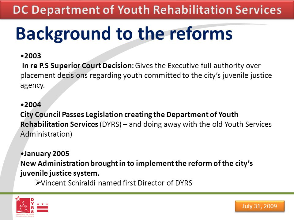 July 31, 2009 Background to the reforms 2003 In re P.S Superior Court Decision: Gives the Executive full authority over placement decisions regarding youth committed to the city's juvenile justice agency.