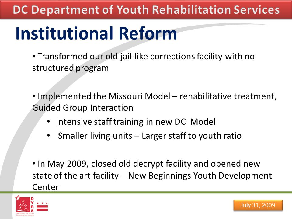 July 31, 2009 Institutional Reform Oak Hill p opulation reduced from 240 in 2004 to 80 in 2008 New Beginnings population reduced from 80 to 60 Oak Hill Academy now Maya Angelou Academy  See Forever Foundation  Extended school day  Five vocational programs  Transitional school in the community