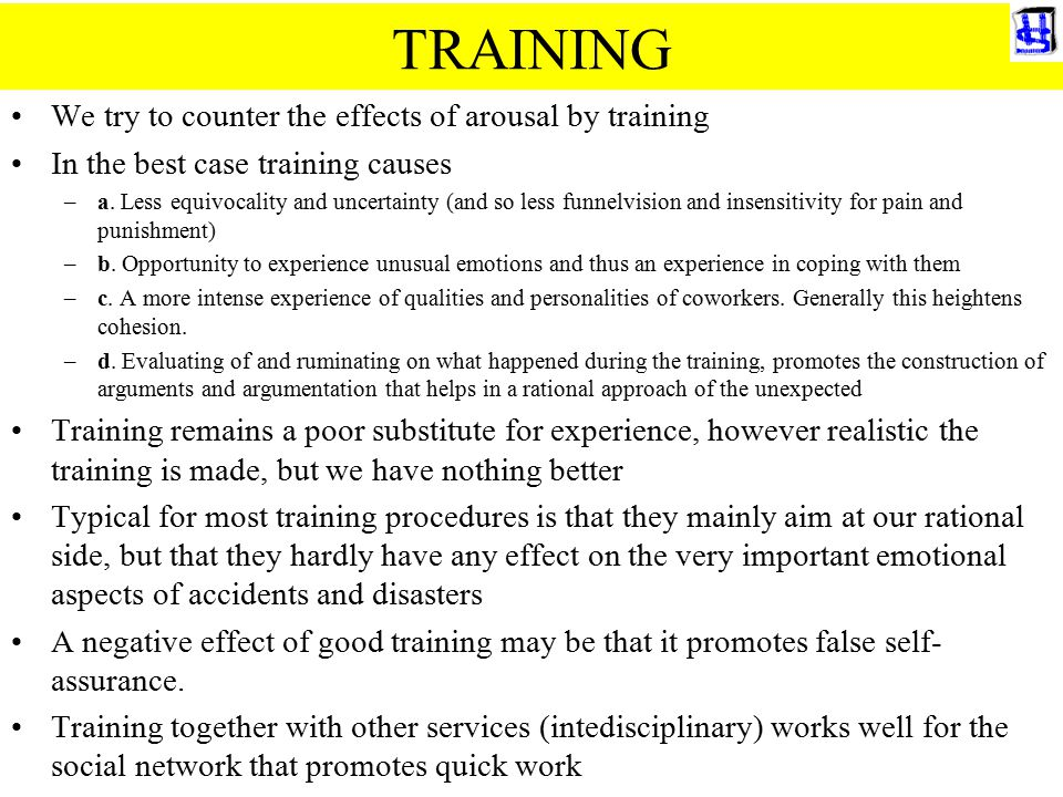 TRAINING We try to counter the effects of arousal by training In the best case training causes –a. Less equivocality and uncertainty (and so less funn
