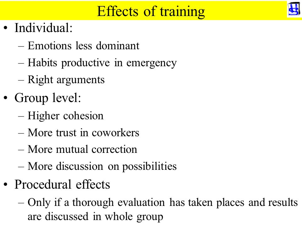 Effects of training Individual: –Emotions less dominant –Habits productive in emergency –Right arguments Group level: –Higher cohesion –More trust in