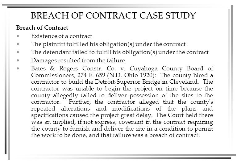 BREACH OF CONTRACT CASE STUDY Breach of Contract Existence of a contract The plaintiff fulfilled his obligation(s) under the contract The defendant failed to fulfill his obligation(s) under the contract Damages resulted from the failure Bates & Rogers Constr.