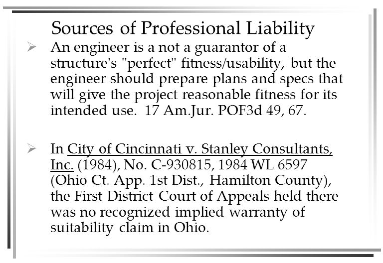 Sources of Professional Liability  An engineer is a not a guarantor of a structure s perfect fitness/usability, but the engineer should prepare plans and specs that will give the project reasonable fitness for its intended use.