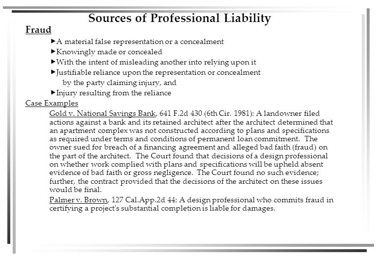 Sources of Professional Liability Fraud  A material false representation or a concealment  Knowingly made or concealed  With the intent of misleading another into relying upon it  Justifiable reliance upon the representation or concealment by the party claiming injury, and  Injury resulting from the reliance Case Examples Gold v.