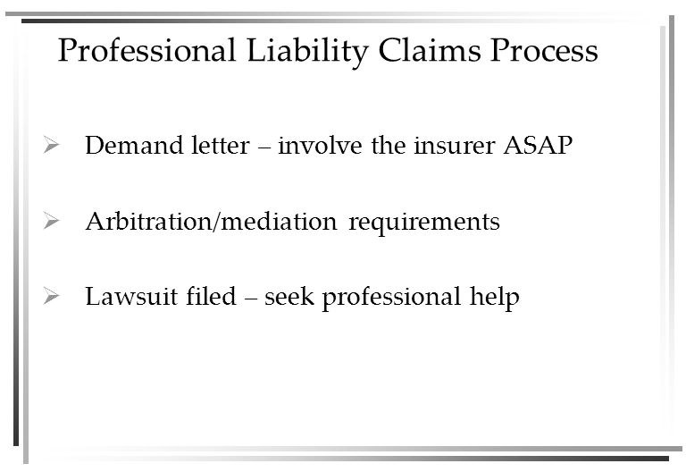 Professional Liability Claims Process  Demand letter – involve the insurer ASAP  Arbitration/mediation requirements  Lawsuit filed – seek professional help
