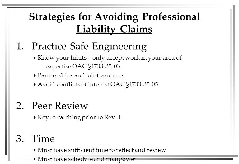 1.Practice Safe Engineering  Know your limits – only accept work in your area of expertise OAC §4733-35-03  Partnerships and joint ventures  Avoid conflicts of interest OAC §4733-35-05 2.Peer Review  Key to catching prior to Rev.