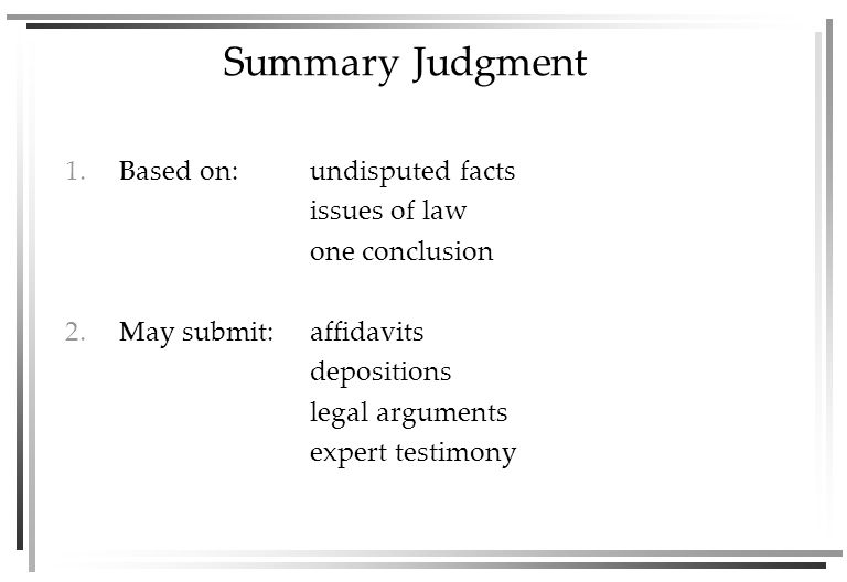 Summary Judgment 1.Based on:undisputed facts issues of law one conclusion 2.May submit:affidavits depositions legal arguments expert testimony