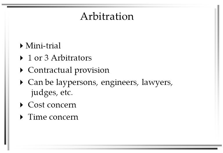 Arbitration  Mini-trial  1 or 3 Arbitrators  Contractual provision  Can be laypersons, engineers, lawyers, judges, etc.