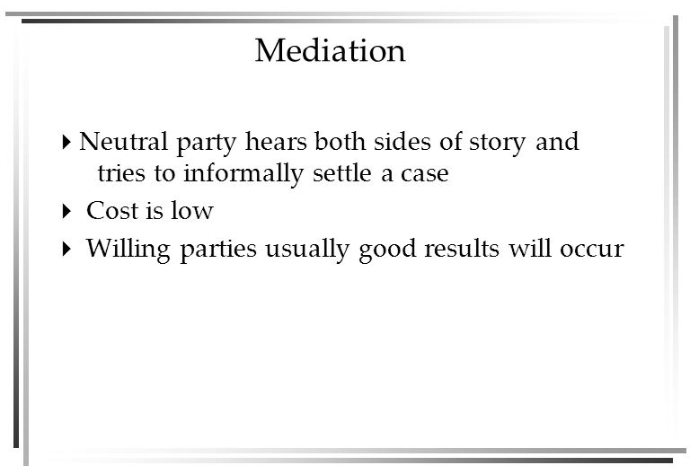 Mediation  Neutral party hears both sides of story and tries to informally settle a case  Cost is low  Willing parties usually good results will occur