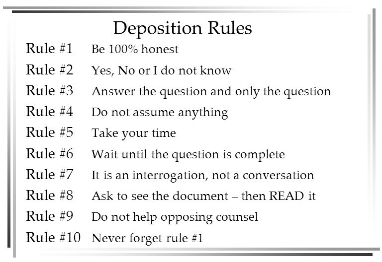 Deposition Rules Rule #1 Be 100% honest Rule #2 Yes, No or I do not know Rule #3 Answer the question and only the question Rule #4 Do not assume anything Rule #5 Take your time Rule #6 Wait until the question is complete Rule #7 It is an interrogation, not a conversation Rule #8 Ask to see the document – then READ it Rule #9 Do not help opposing counsel Rule #10 Never forget rule #1