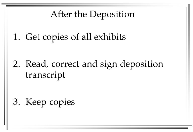 After the Deposition 1.Get copies of all exhibits 2.Read, correct and sign deposition transcript 3.Keep copies