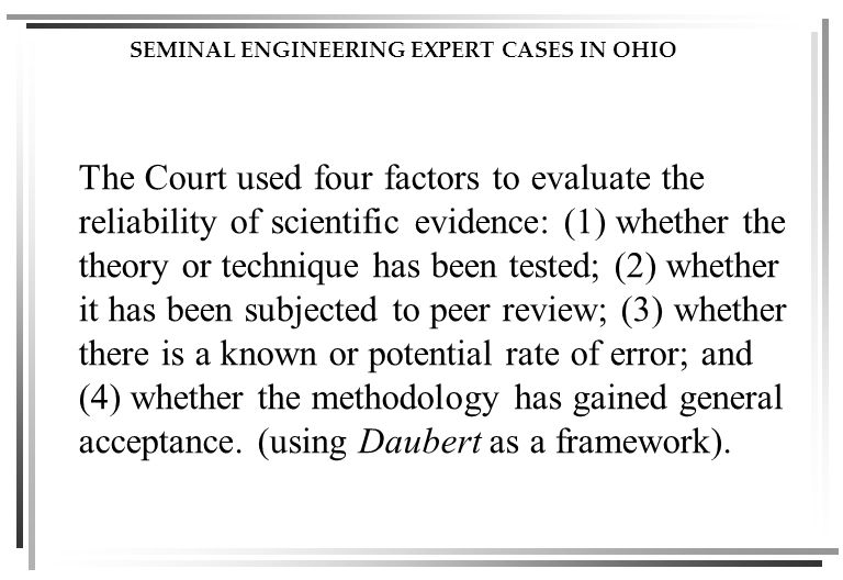 SEMINAL ENGINEERING EXPERT CASES IN OHIO The Court used four factors to evaluate the reliability of scientific evidence: (1) whether the theory or technique has been tested; (2) whether it has been subjected to peer review; (3) whether there is a known or potential rate of error; and (4) whether the methodology has gained general acceptance.