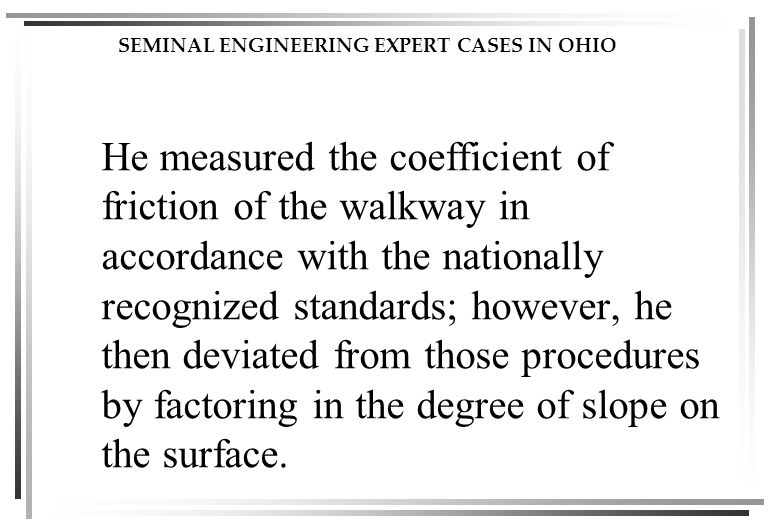 SEMINAL ENGINEERING EXPERT CASES IN OHIO He measured the coefficient of friction of the walkway in accordance with the nationally recognized standards; however, he then deviated from those procedures by factoring in the degree of slope on the surface.