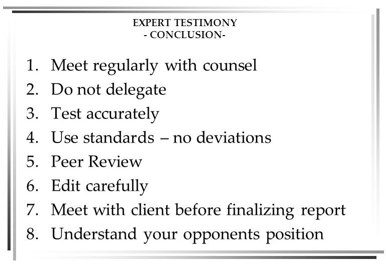 EXPERT TESTIMONY - CONCLUSION- 1.Meet regularly with counsel 2.Do not delegate 3.Test accurately 4.Use standards – no deviations 5.Peer Review 6.Edit carefully 7.Meet with client before finalizing report 8.Understand your opponents position