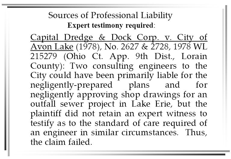 Sources of Professional Liability - Negligence Negligence  Failure to properly design a structure  Designing a structure that is unfit for its intended use  Negligent planning of the construction phases or sequences of construction activities  Failure to properly supervise the construction work, so that it is not completed in substantial compliance with the plans and specifications  Delays in the project which cause economic loss (also grounds for breach of contract)  Your actions fell below the applicable standard of care and injured another for whom you are legally obligated to protect.