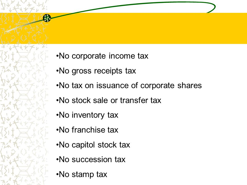 No corporate income tax No gross receipts tax No tax on issuance of corporate shares No stock sale or transfer tax No inventory tax No franchise tax N