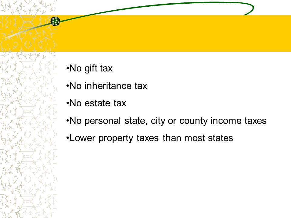 No gift tax No inheritance tax No estate tax No personal state, city or county income taxes Lower property taxes than most states