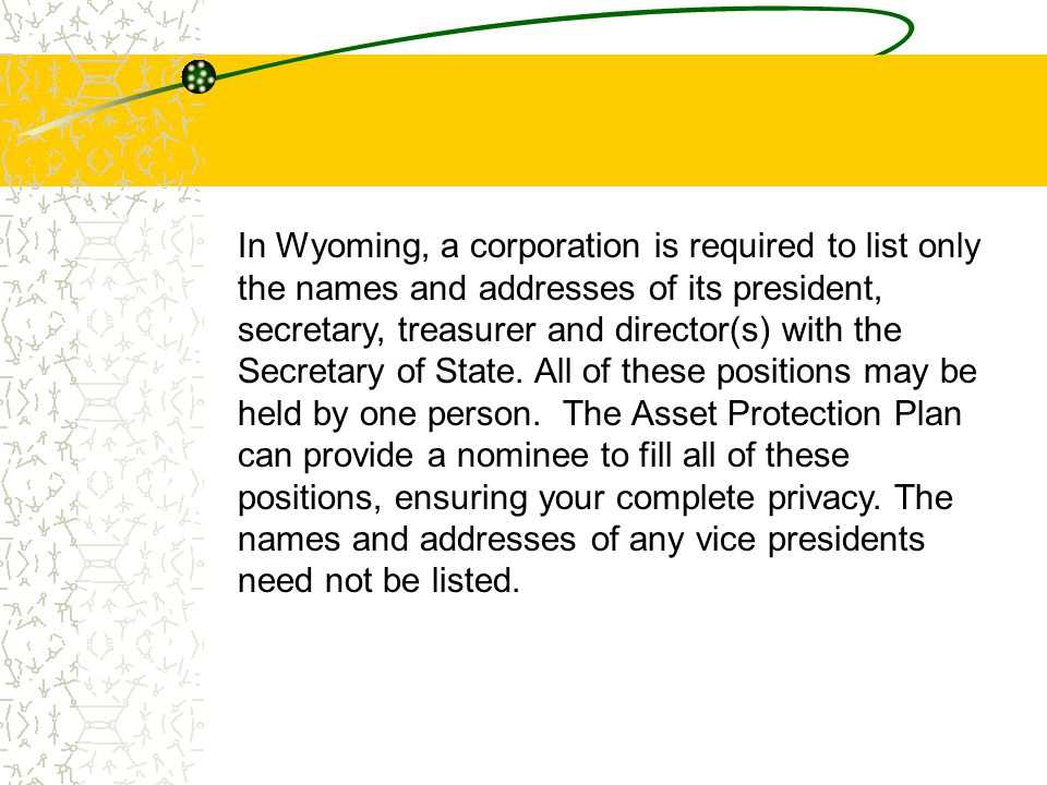 In Wyoming, a corporation is required to list only the names and addresses of its president, secretary, treasurer and director(s) with the Secretary o