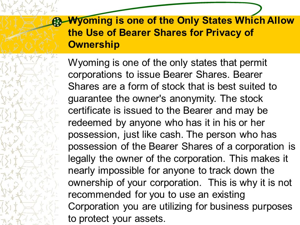 Wyoming is one of the Only States Which Allow the Use of Bearer Shares for Privacy of Ownership Wyoming is one of the only states that permit corporat