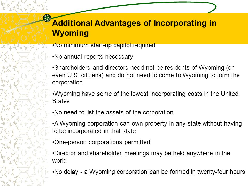 Additional Advantages of Incorporating in Wyoming No minimum start-up capitol required No annual reports necessary Shareholders and directors need not