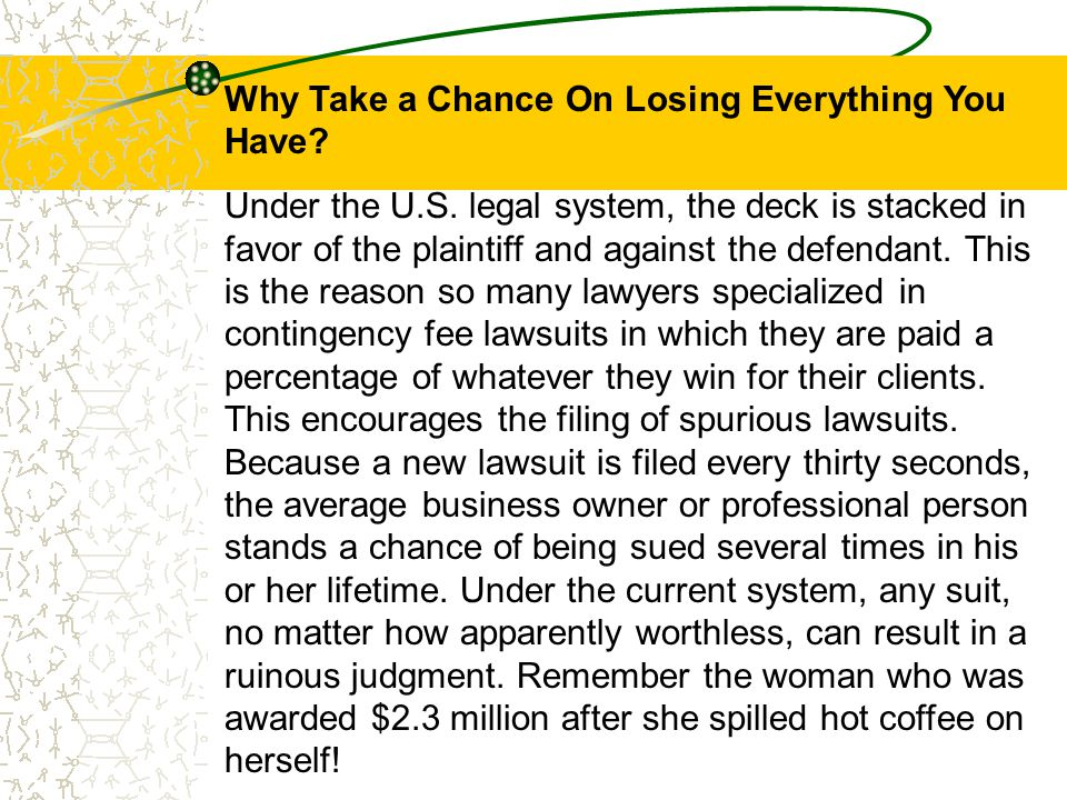 Why Take a Chance On Losing Everything You Have? Under the U.S. legal system, the deck is stacked in favor of the plaintiff and against the defendant.