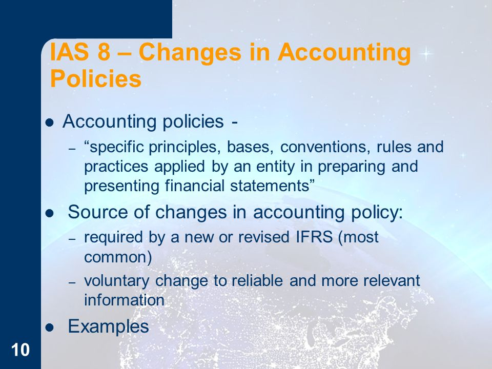 IAS 8 – Changes in Accounting Policies Accounting policies - – specific principles, bases, conventions, rules and practices applied by an entity in preparing and presenting financial statements Source of changes in accounting policy: – required by a new or revised IFRS (most common) – voluntary change to reliable and more relevant information Examples 10
