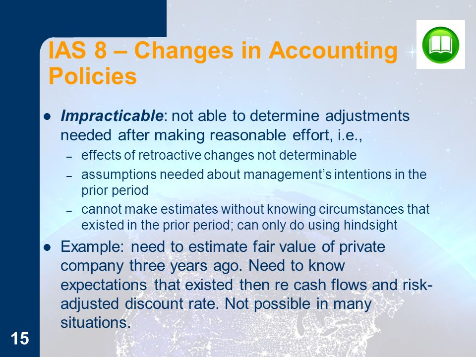 Impracticable: not able to determine adjustments needed after making reasonable effort, i.e., – effects of retroactive changes not determinable – assumptions needed about management's intentions in the prior period – cannot make estimates without knowing circumstances that existed in the prior period; can only do using hindsight Example: need to estimate fair value of private company three years ago.
