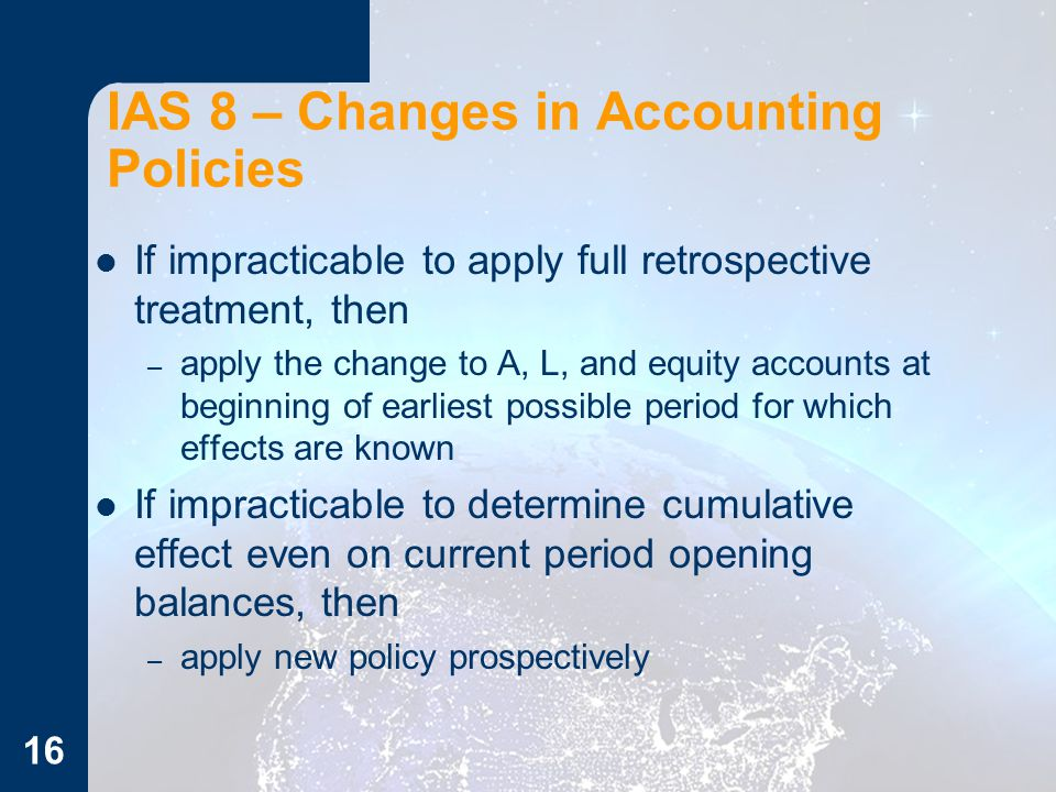 If impracticable to apply full retrospective treatment, then – apply the change to A, L, and equity accounts at beginning of earliest possible period for which effects are known If impracticable to determine cumulative effect even on current period opening balances, then – apply new policy prospectively 16 IAS 8 – Changes in Accounting Policies