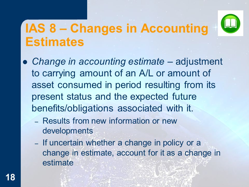 IAS 8 – Changes in Accounting Estimates Change in accounting estimate – adjustment to carrying amount of an A/L or amount of asset consumed in period resulting from its present status and the expected future benefits/obligations associated with it.