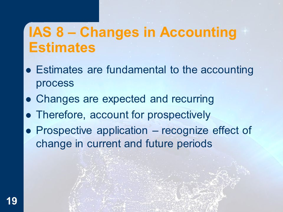 IAS 8 – Changes in Accounting Estimates Estimates are fundamental to the accounting process Changes are expected and recurring Therefore, account for prospectively Prospective application – recognize effect of change in current and future periods 19