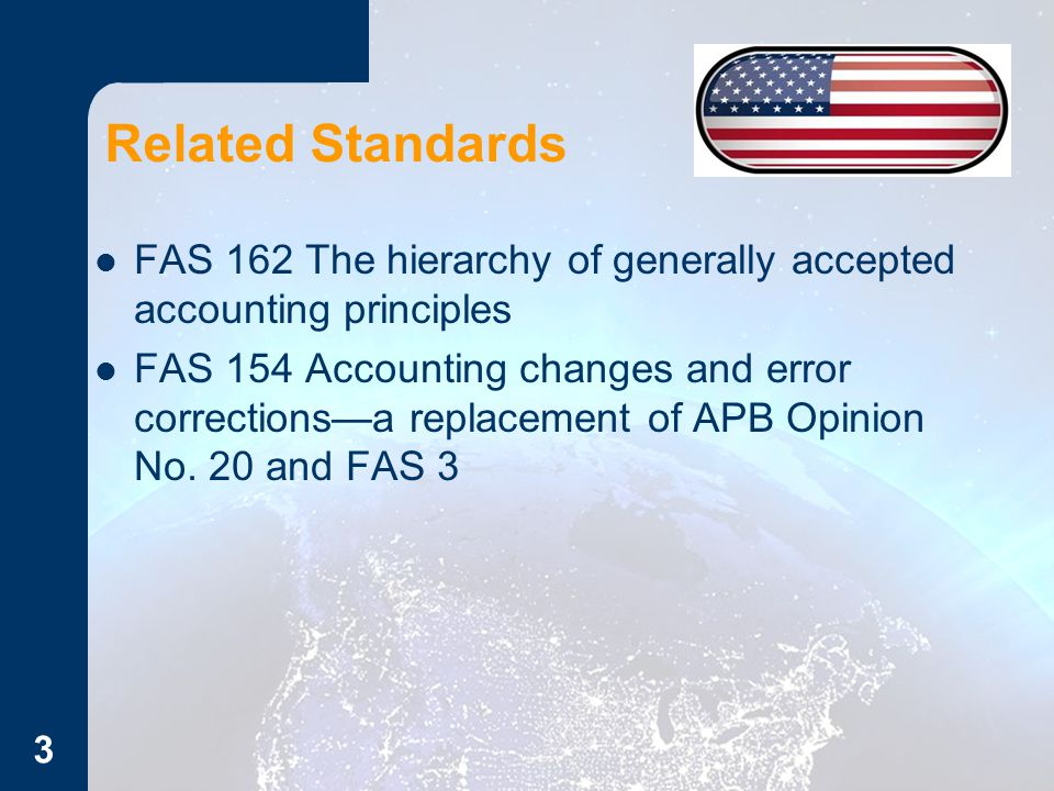 Related Standards FAS 162 The hierarchy of generally accepted accounting principles FAS 154 Accounting changes and error corrections—a replacement of APB Opinion No.