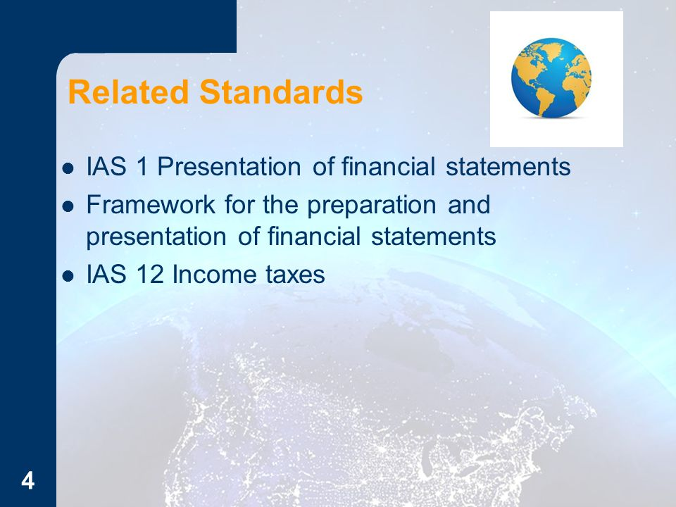 Related Standards IAS 1 Presentation of financial statements Framework for the preparation and presentation of financial statements IAS 12 Income taxes 4