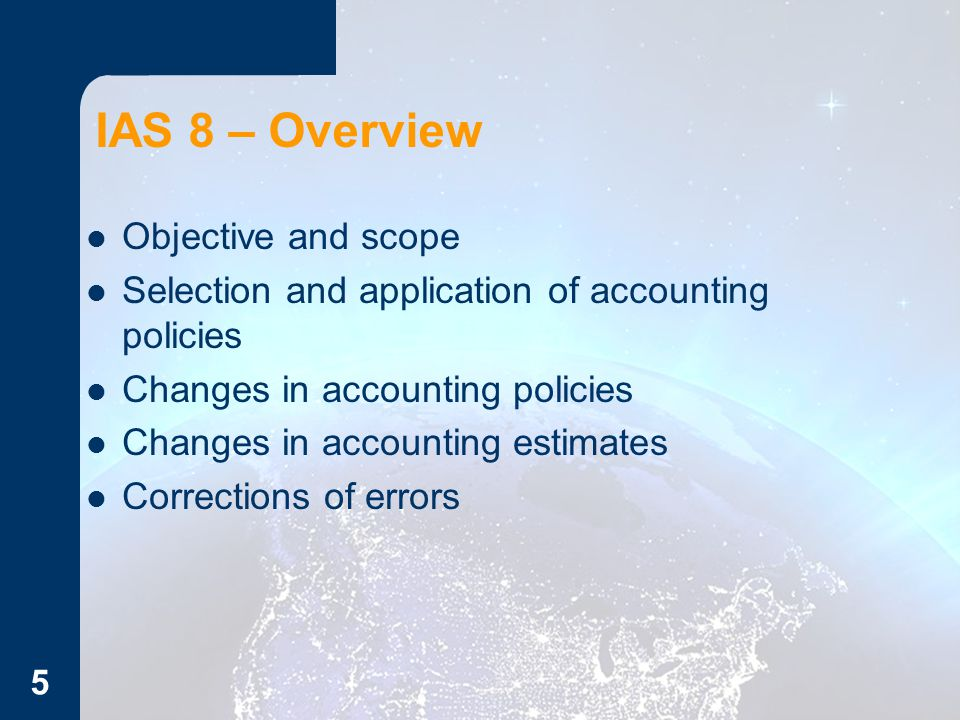 IAS 8 – Overview Objective and scope Selection and application of accounting policies Changes in accounting policies Changes in accounting estimates Corrections of errors 5